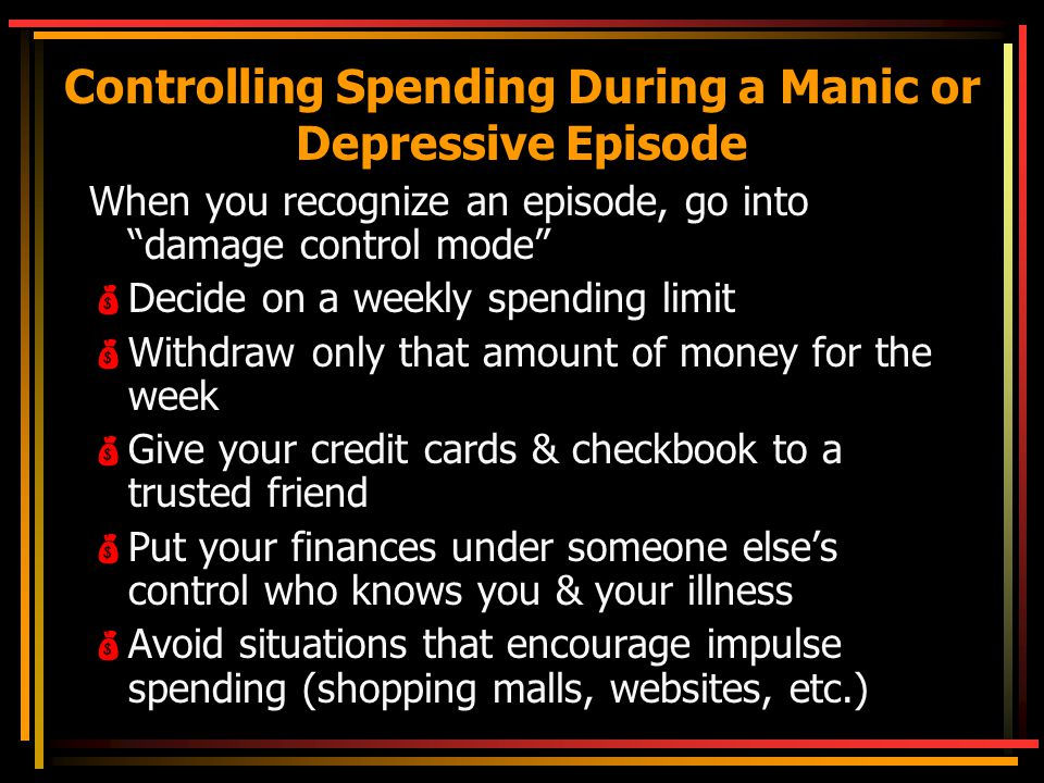 Controlling Spending During a Manic or Depressive Episode When you recognize an episode, go into damage control mode  Decide on a weekly spending limit  Withdraw only that amount of money for the week  Give your credit cards & checkbook to a trusted friend  Put your finances under someone else's control who knows you & your illness  Avoid situations that encourage impulse spending (shopping malls, websites, etc.)