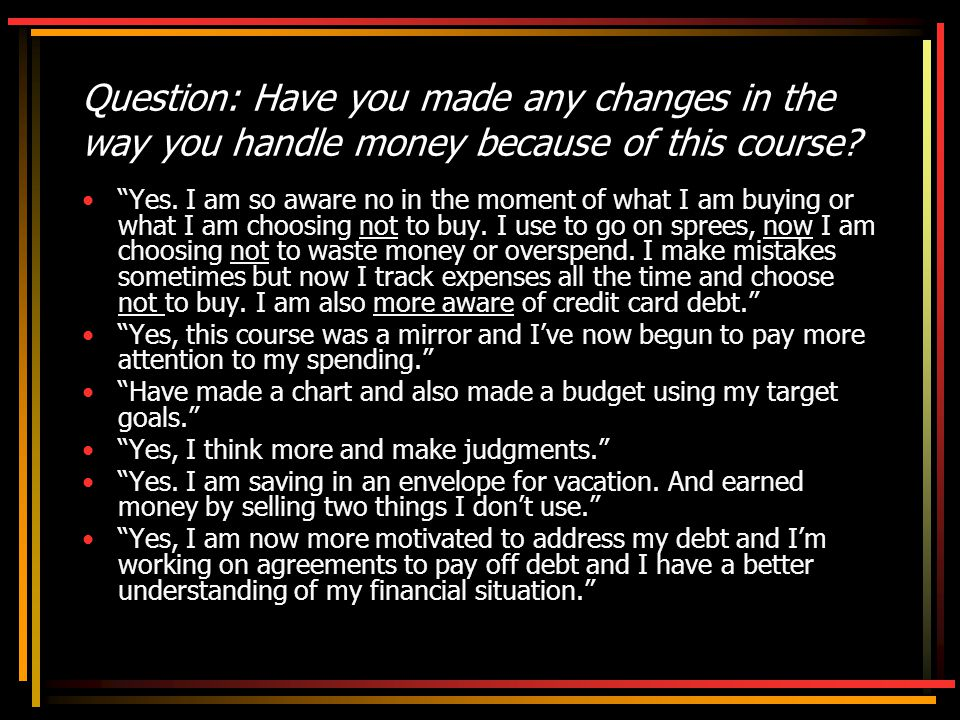 Question: Have you made any changes in the way you handle money because of this course.