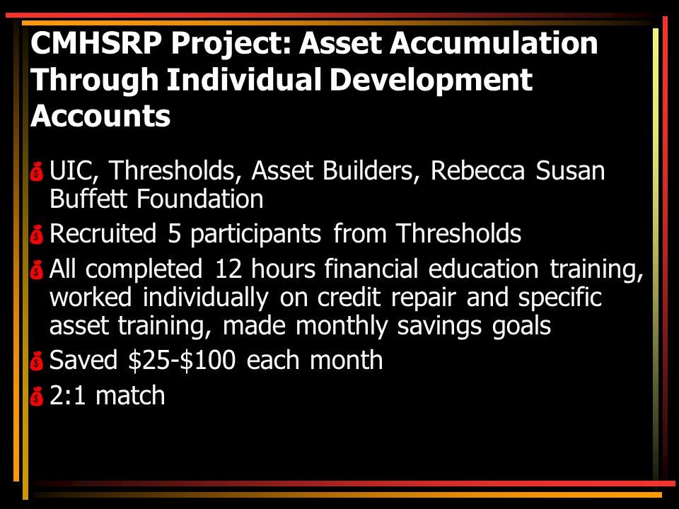 CMHSRP Project: Asset Accumulation Through Individual Development Accounts  UIC, Thresholds, Asset Builders, Rebecca Susan Buffett Foundation  Recruited 5 participants from Thresholds  All completed 12 hours financial education training, worked individually on credit repair and specific asset training, made monthly savings goals  Saved $25-$100 each month  2:1 match