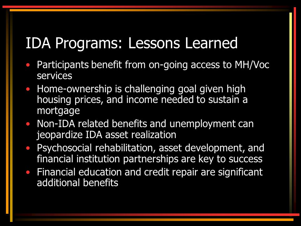 IDA Programs: Lessons Learned Participants benefit from on-going access to MH/Voc services Home-ownership is challenging goal given high housing prices, and income needed to sustain a mortgage Non-IDA related benefits and unemployment can jeopardize IDA asset realization Psychosocial rehabilitation, asset development, and financial institution partnerships are key to success Financial education and credit repair are significant additional benefits