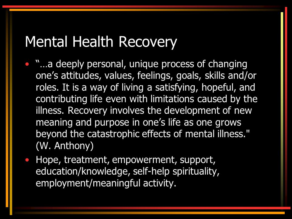 Mental Health Recovery …a deeply personal, unique process of changing one's attitudes, values, feelings, goals, skills and/or roles.