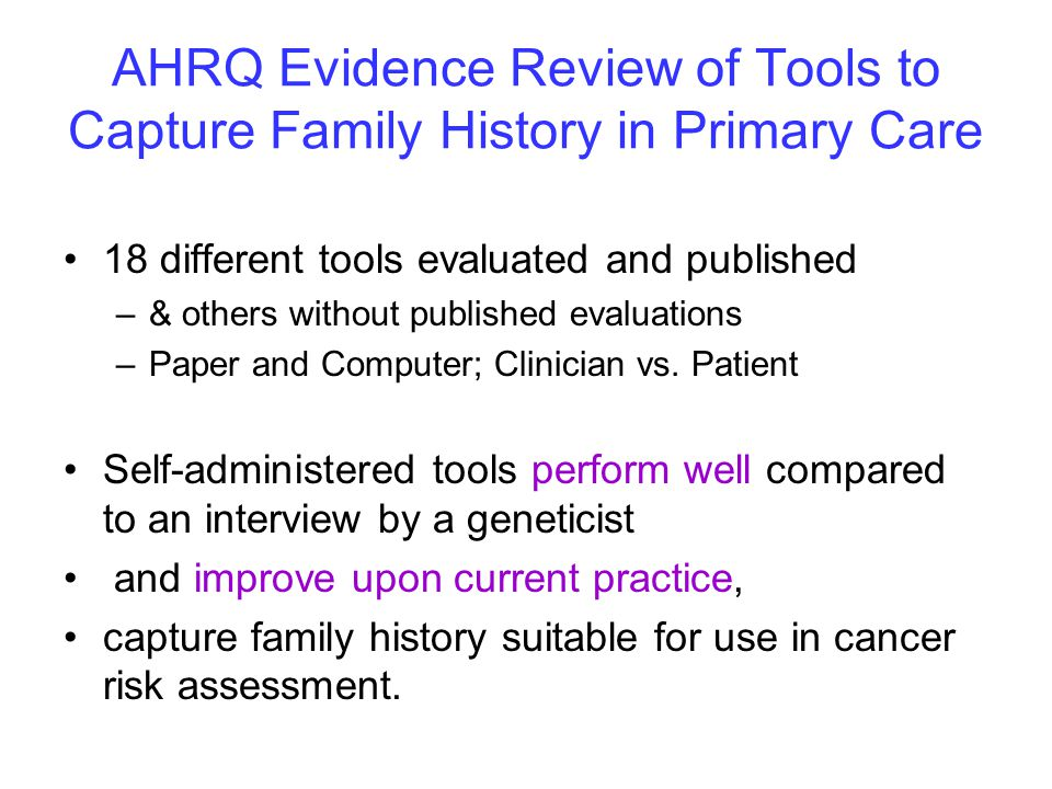 AHRQ Evidence Review of Tools to Capture Family History in Primary Care 18 different tools evaluated and published –& others without published evaluations –Paper and Computer; Clinician vs.