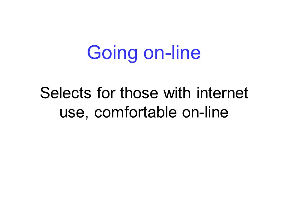 Going on-line Selects for those with internet use, comfortable on-line