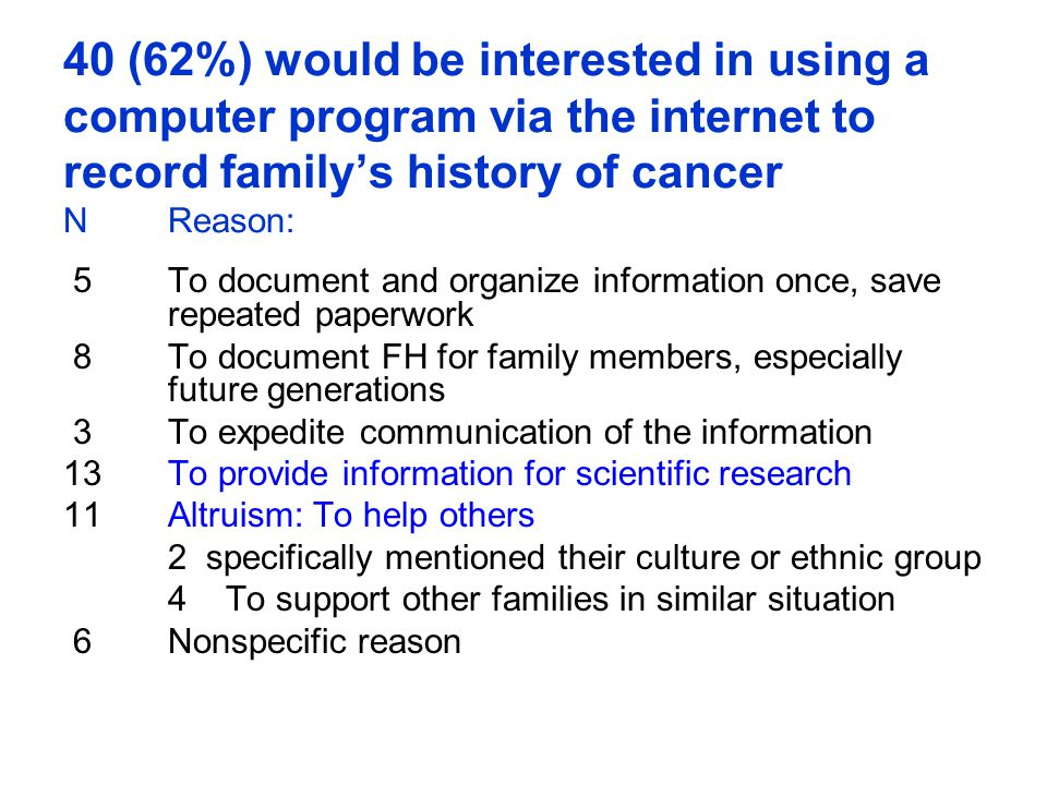 40 (62%) would be interested in using a computer program via the internet to record family's history of cancer NReason: 5To document and organize information once, save repeated paperwork 8To document FH for family members, especially future generations 3To expedite communication of the information 13To provide information for scientific research 11Altruism: To help others 2 specifically mentioned their culture or ethnic group 4 To support other families in similar situation 6Nonspecific reason