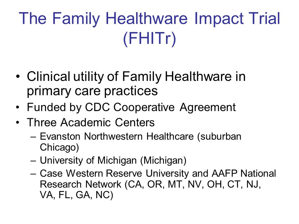 The Family Healthware Impact Trial (FHITr) Clinical utility of Family Healthware in primary care practices Funded by CDC Cooperative Agreement Three Academic Centers –Evanston Northwestern Healthcare (suburban Chicago) –University of Michigan (Michigan) –Case Western Reserve University and AAFP National Research Network (CA, OR, MT, NV, OH, CT, NJ, VA, FL, GA, NC)