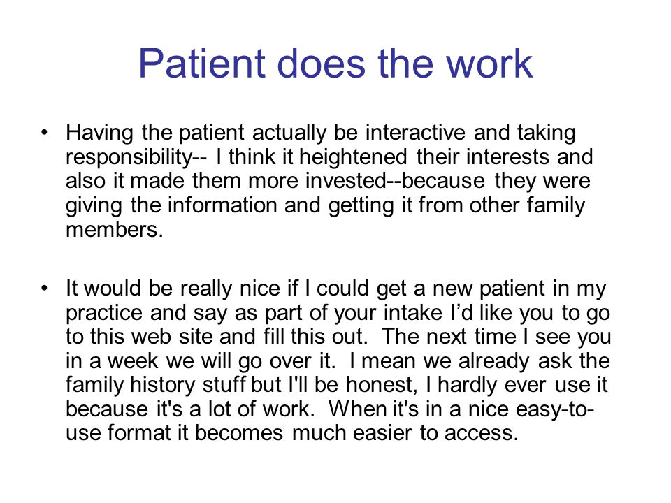 Patient does the work Having the patient actually be interactive and taking responsibility-- I think it heightened their interests and also it made them more invested--because they were giving the information and getting it from other family members.