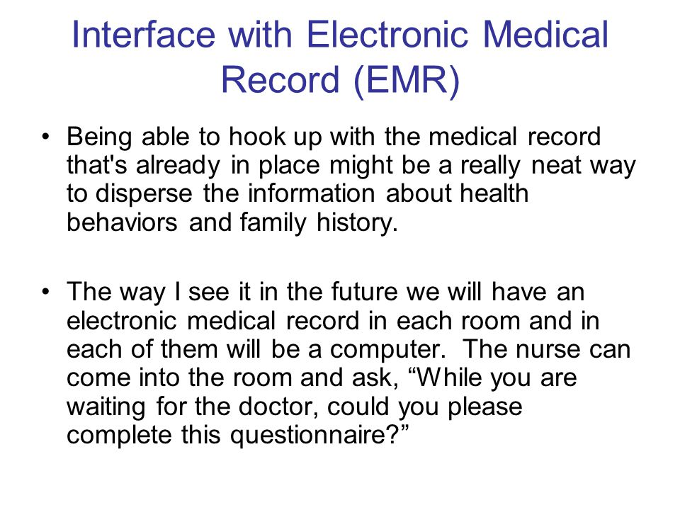Interface with Electronic Medical Record (EMR) Being able to hook up with the medical record that s already in place might be a really neat way to disperse the information about health behaviors and family history.