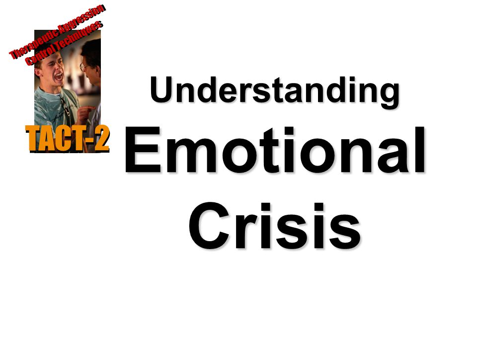 Understanding Emotional Crisis TACT-2 Therapeutic Aggression Control Techniques