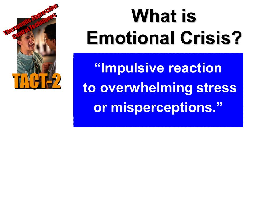 "What is Emotional Crisis? ""Impulsive reaction to overwhelming stress or misperceptions."" TACT-2 Therapeutic Aggression Control Techniques"
