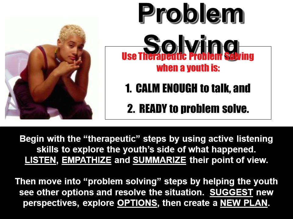 "Problem Solving 1. CALM ENOUGH to talk, and 2. READY to problem solve. Use Therapeutic Problem Solving when a youth is: Begin with the ""therapeutic"" s"