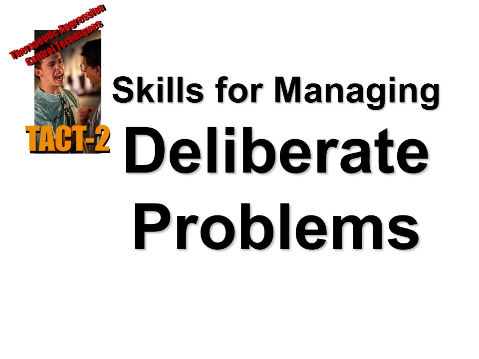 Skills for Managing Deliberate Problems TACT-2 Therapeutic Aggression Control Techniques