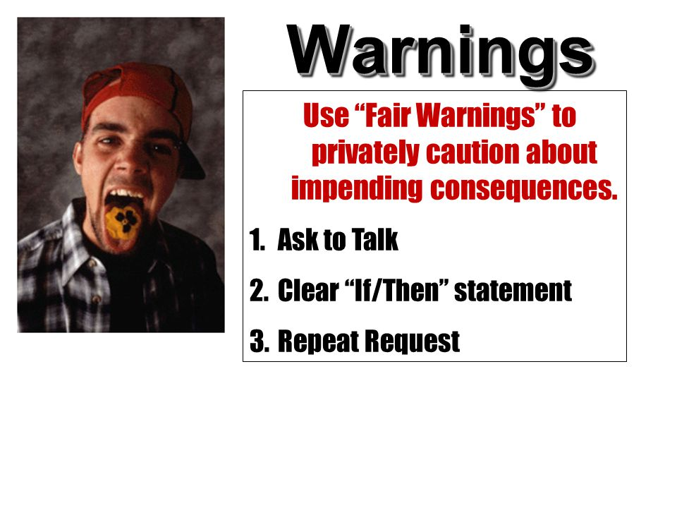 "WarningsWarnings Use ""Fair Warnings"" to privately caution about impending consequences. 1.Ask to Talk 2.Clear ""If/Then"" statement 3.Repeat Request"