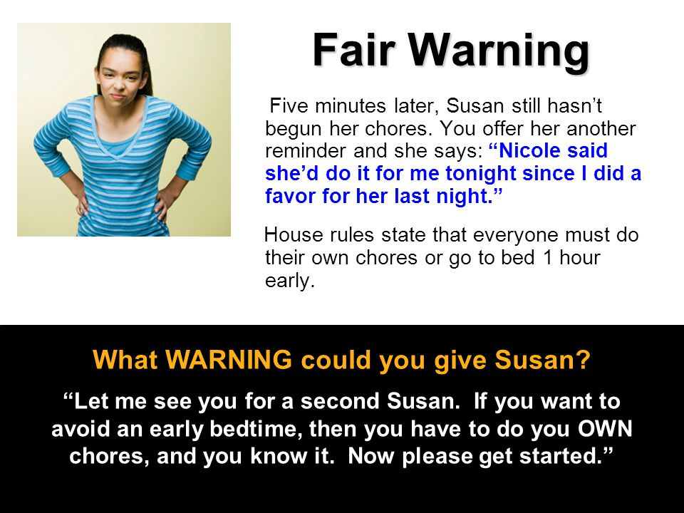 "Fair Warning Five minutes later, Susan still hasn't begun her chores. You offer her another reminder and she says: ""Nicole said she'd do it for me ton"