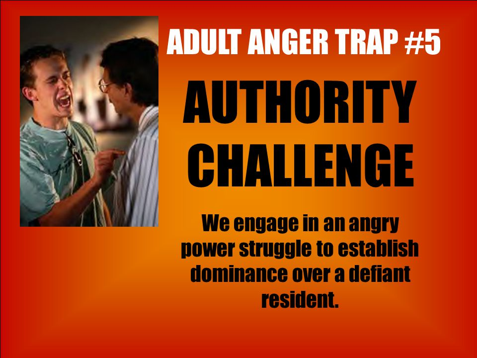 ADULT ANGER TRAP #5 AUTHORITY CHALLENGE We engage in an angry power struggle to establish dominance over a defiant resident.