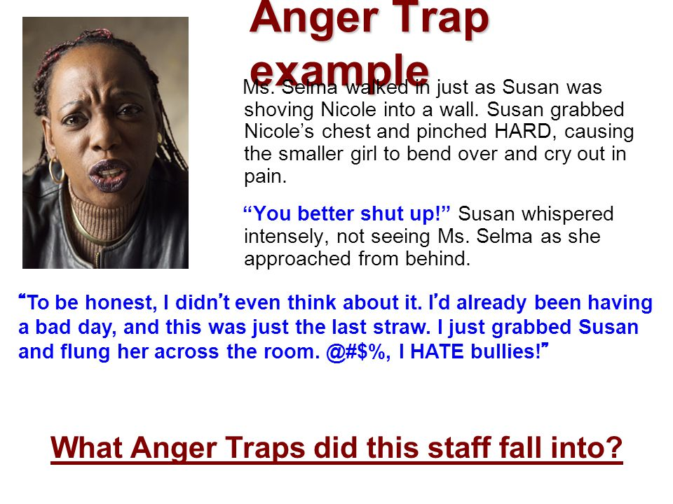 Anger Trap example Ms. Selma walked in just as Susan was shoving Nicole into a wall. Susan grabbed Nicole's chest and pinched HARD, causing the smalle