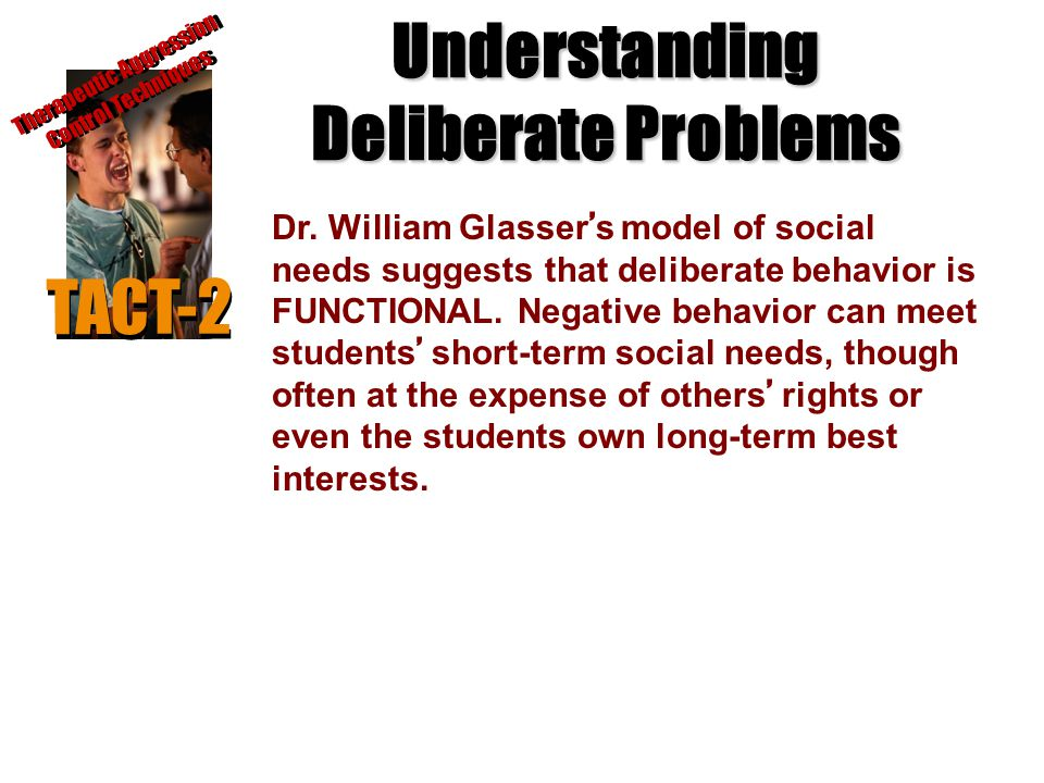 Understanding Deliberate Problems TACT-2 Therapeutic Aggression Control Techniques Dr. William Glasser ' s model of social needs suggests that deliber