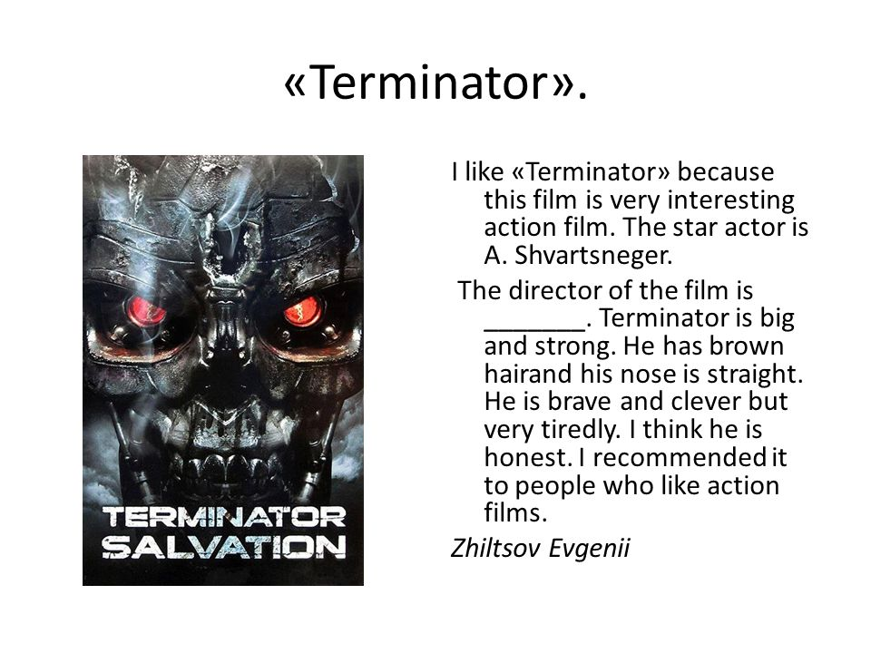 «Terminator». I like «Terminator» because this film is very interesting action film.
