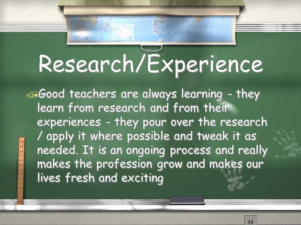 Research/Experience / Good teachers are always learning - they learn from research and from their experiences - they pour over the research / apply it where possible and tweak it as needed.