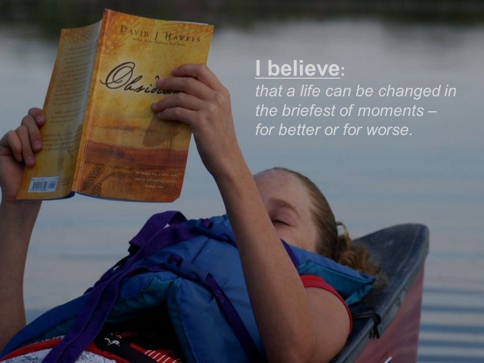 I believe : that a life can be changed in the briefest of moments – for better or for worse.