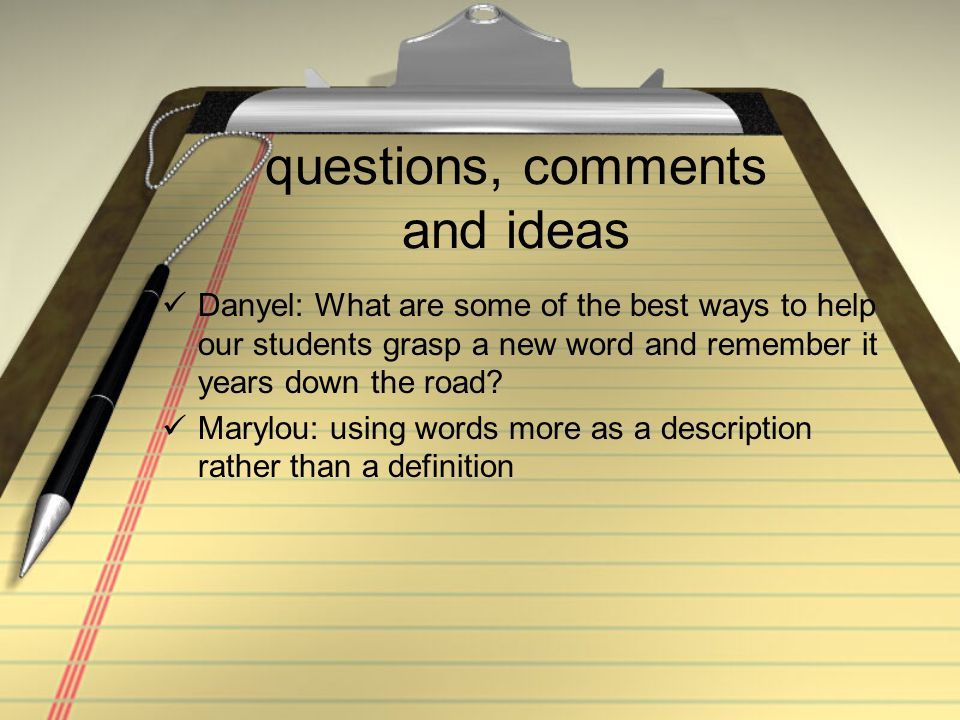 questions, comments and ideas Danyel: What are some of the best ways to help our students grasp a new word and remember it years down the road.