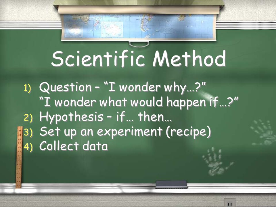 Scientific Method 1) Question – I wonder why…? I wonder what would happen if…? 2) Hypothesis – if… then… 3) Set up an experiment (recipe) 4) Collect data 1) Question – I wonder why…? I wonder what would happen if…? 2) Hypothesis – if… then… 3) Set up an experiment (recipe) 4) Collect data