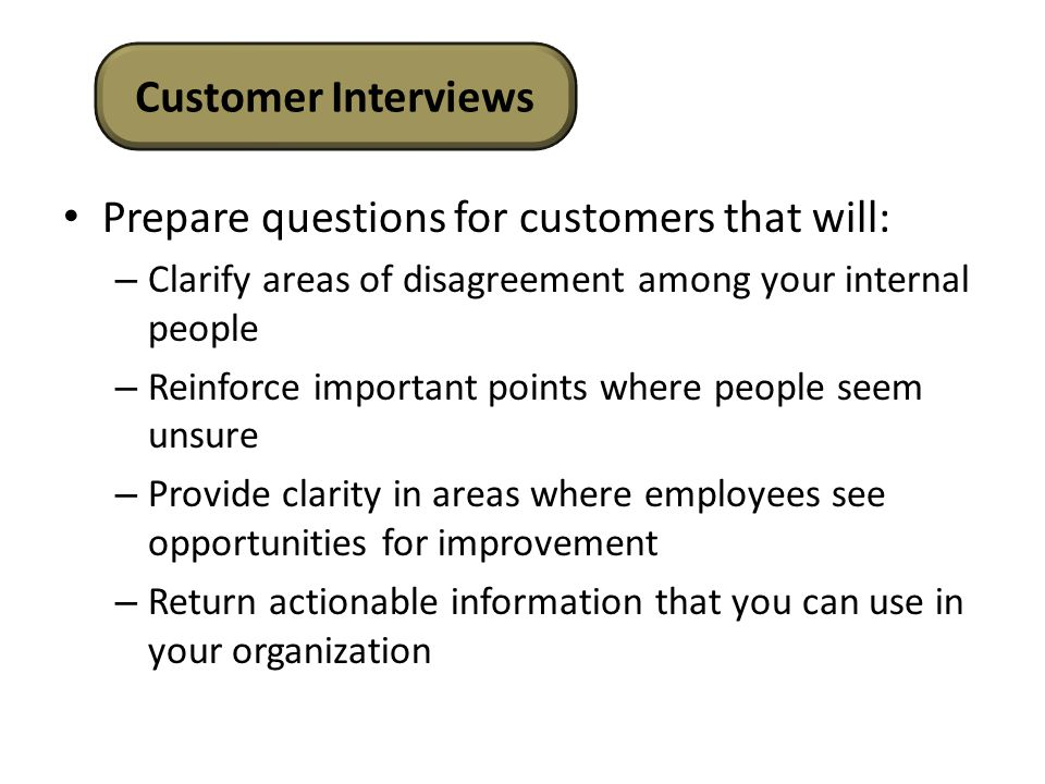 Prepare questions for customers that will: – Clarify areas of disagreement among your internal people – Reinforce important points where people seem unsure – Provide clarity in areas where employees see opportunities for improvement – Return actionable information that you can use in your organization Customer Interviews
