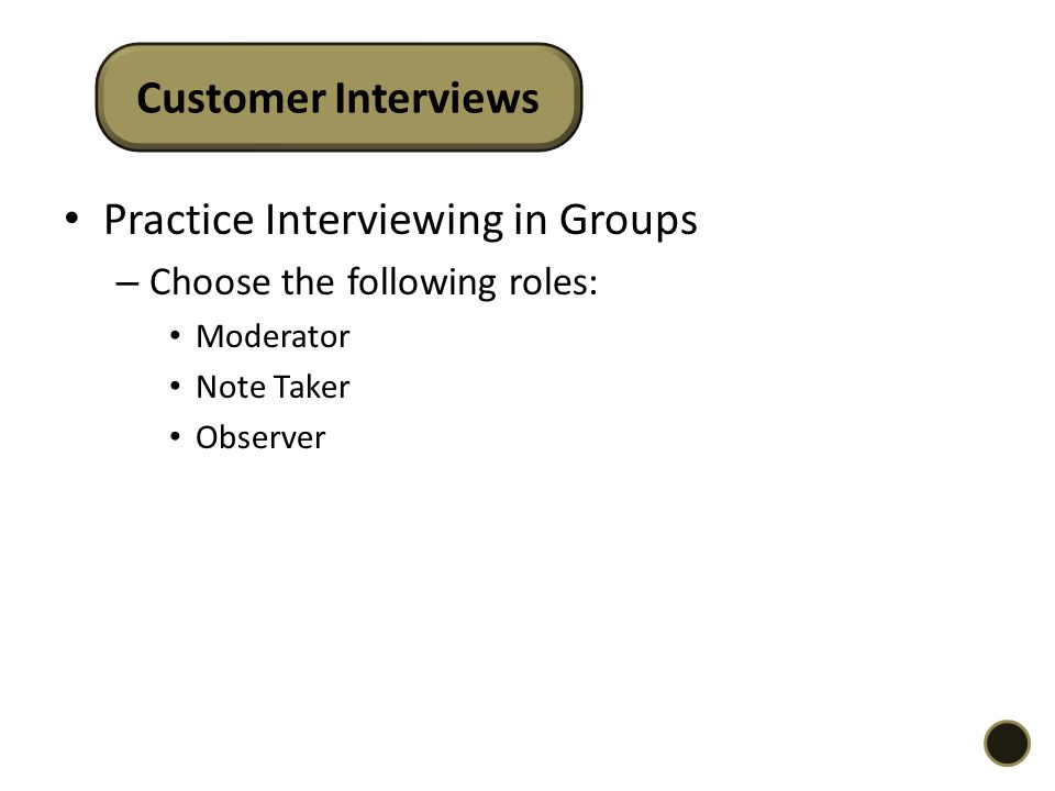 Practice Interviewing in Groups – Choose the following roles: Moderator Note Taker Observer Customer Interviews