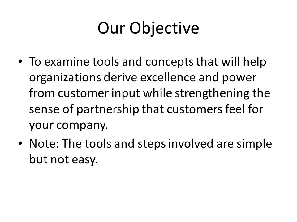 Our Objective To examine tools and concepts that will help organizations derive excellence and power from customer input while strengthening the sense of partnership that customers feel for your company.