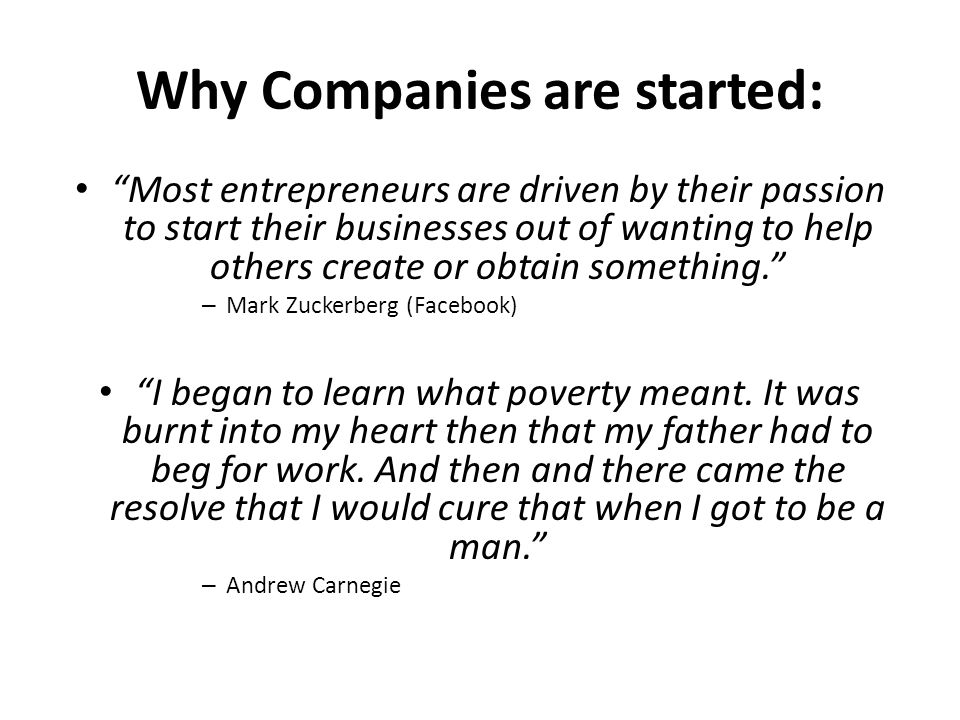 Why Companies are started: Most entrepreneurs are driven by their passion to start their businesses out of wanting to help others create or obtain something. – Mark Zuckerberg (Facebook) I began to learn what poverty meant.