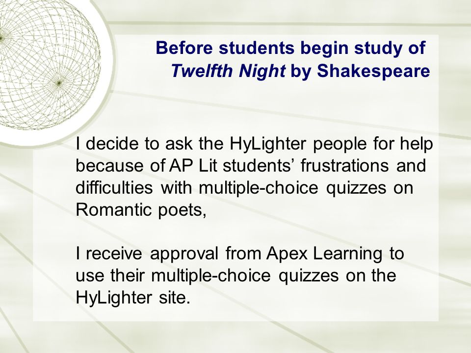 Before students begin study of Twelfth Night by Shakespeare I decide to ask the HyLighter people for help because of AP Lit students' frustrations and difficulties with multiple-choice quizzes on Romantic poets, I receive approval from Apex Learning to use their multiple-choice quizzes on the HyLighter site.