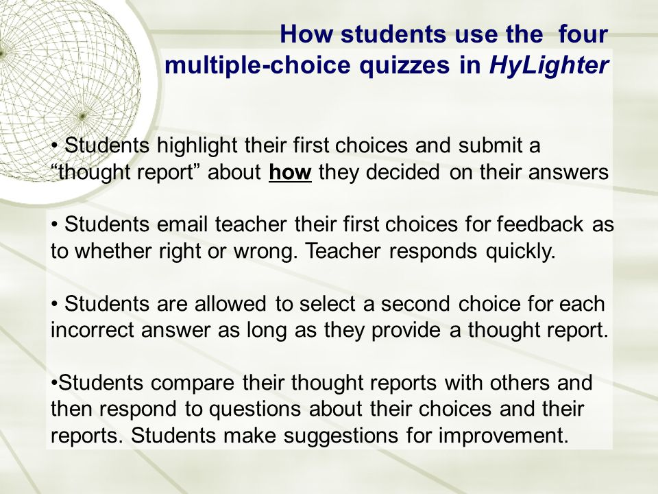 How students use the four multiple-choice quizzes in HyLighter Students highlight their first choices and submit a thought report about how they decided on their answers Students email teacher their first choices for feedback as to whether right or wrong.