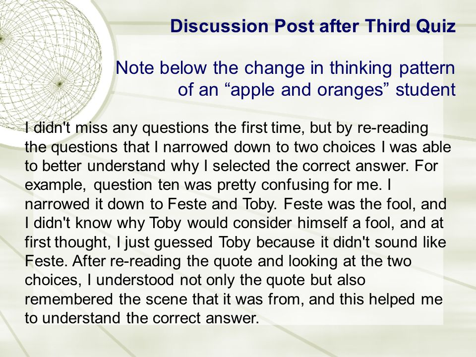 Discussion Post after Third Quiz Note below the change in thinking pattern of an apple and oranges student I didn t miss any questions the first time, but by re-reading the questions that I narrowed down to two choices I was able to better understand why I selected the correct answer.