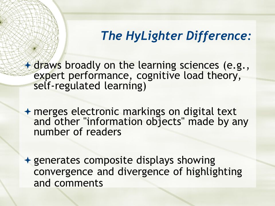 The HyLighter Difference:  draws broadly on the learning sciences (e.g., expert performance, cognitive load theory, self-regulated learning)  merges electronic markings on digital text and other information objects made by any number of readers  generates composite displays showing convergence and divergence of highlighting and comments