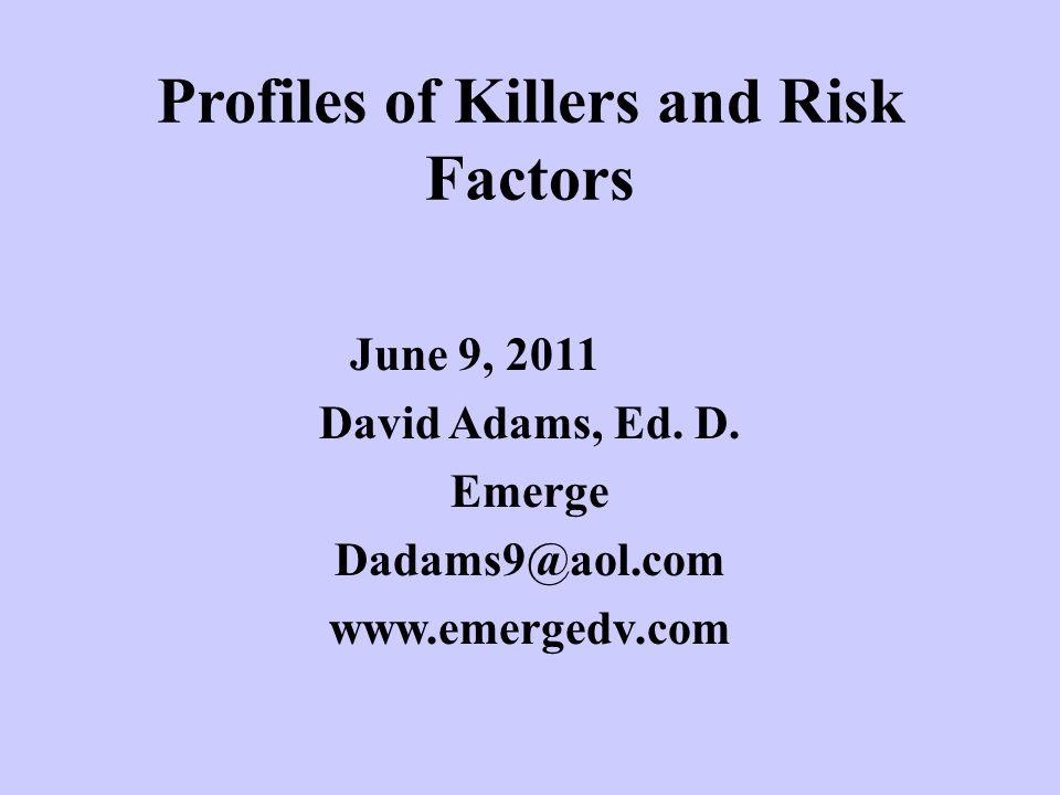 Profiles of Killers and Risk Factors June 9, 2011 David Adams, Ed.