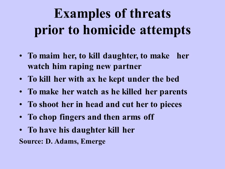 Examples of threats prior to homicide attempts To maim her, to kill daughter, to make her watch him raping new partner To kill her with ax he kept under the bed To make her watch as he killed her parents To shoot her in head and cut her to pieces To chop fingers and then arms off To have his daughter kill her Source: D.