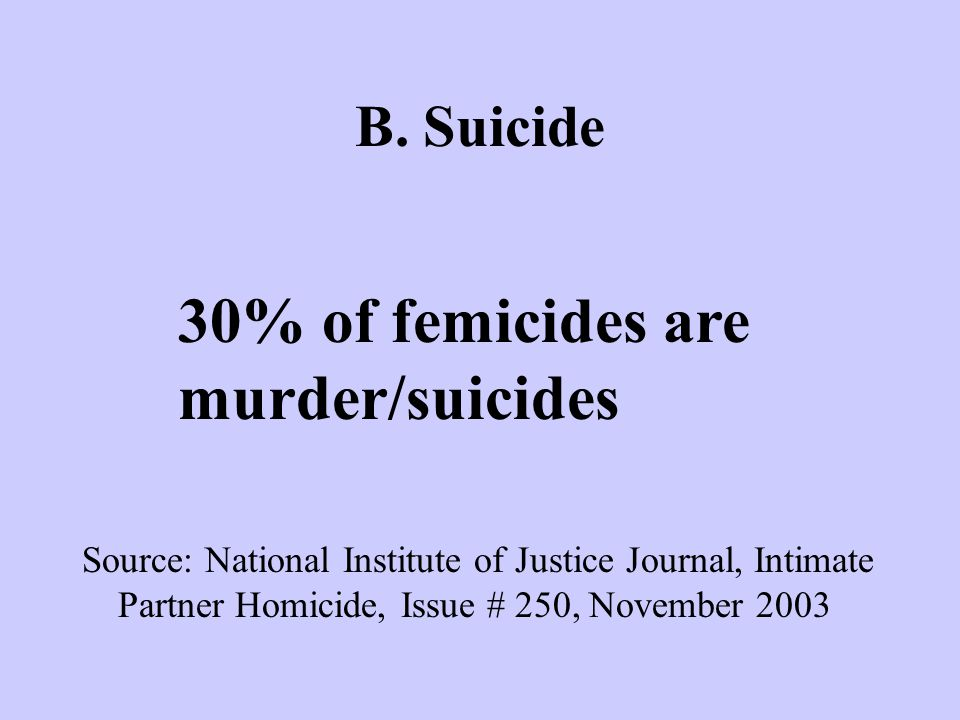 B. Suicide 30% of femicides are murder/suicides Source: National Institute of Justice Journal, Intimate Partner Homicide, Issue # 250, November 2003