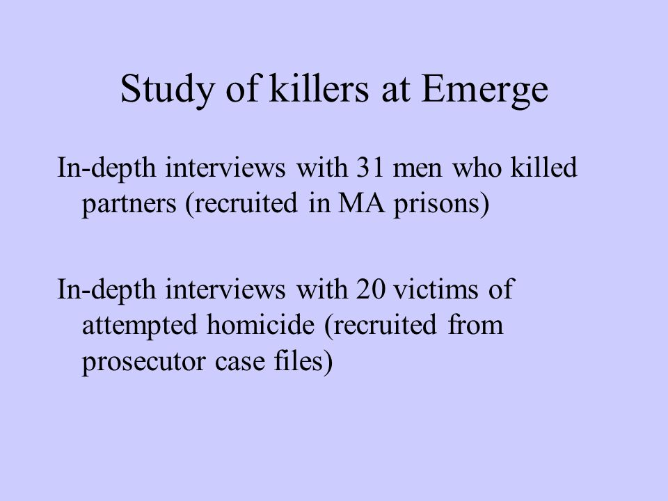 Study of killers at Emerge In-depth interviews with 31 men who killed partners (recruited in MA prisons) In-depth interviews with 20 victims of attemp