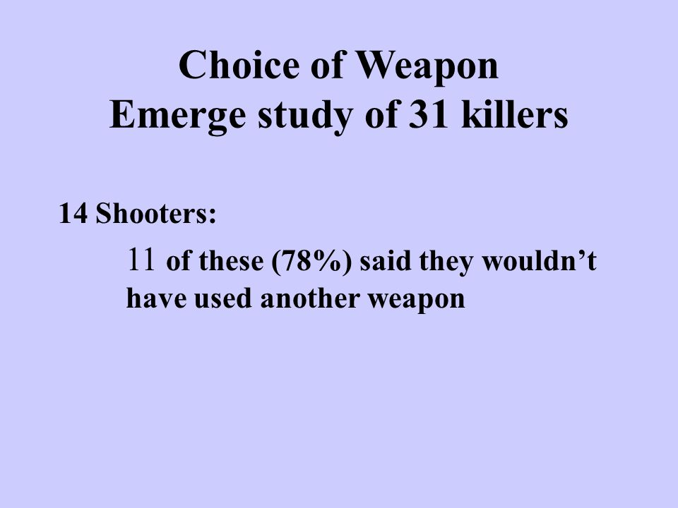 Choice of Weapon Emerge study of 31 killers 14 Shooters: 11 of these (78%) said they wouldn't have used another weapon