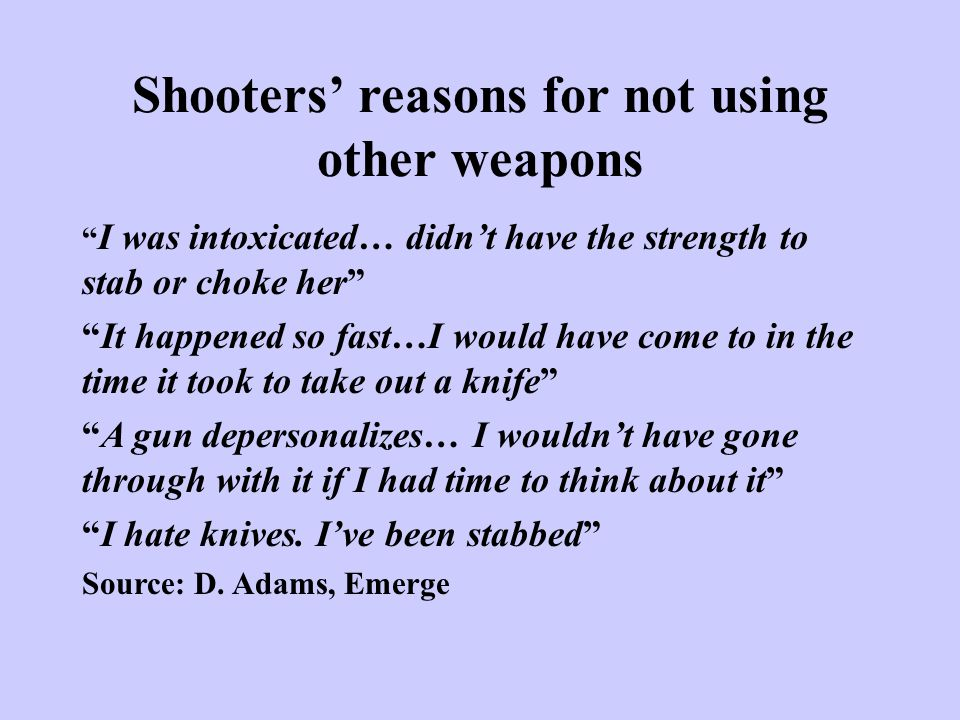 """Shooters' reasons for not using other weapons """" I was intoxicated… didn't have the strength to stab or choke her"""" """"It happened so fast…I would have co"""