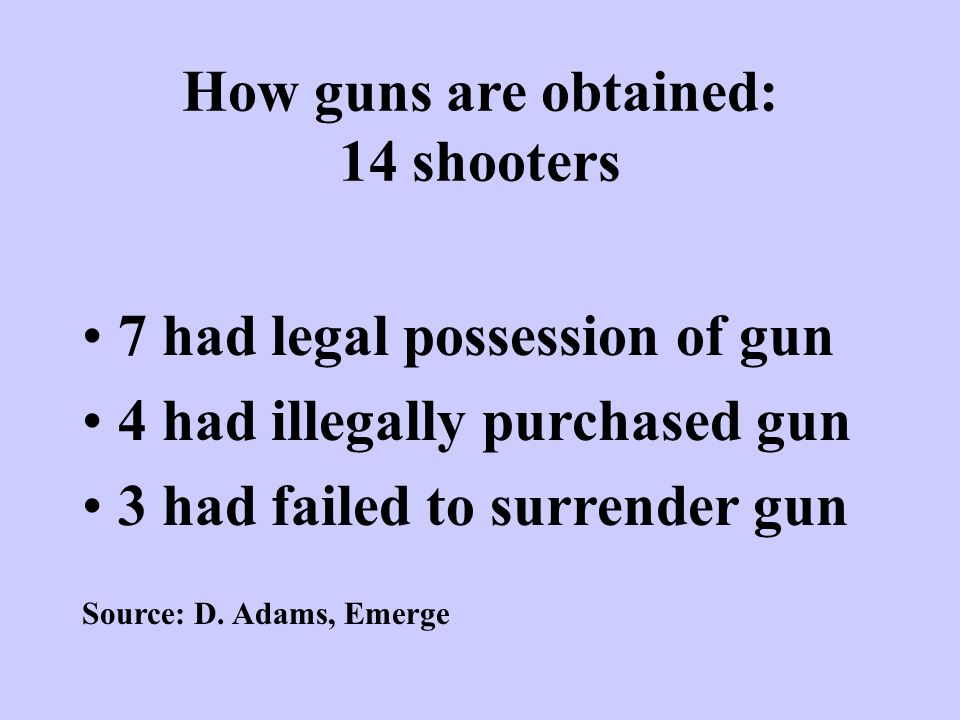 How guns are obtained: 14 shooters 7 had legal possession of gun 4 had illegally purchased gun 3 had failed to surrender gun Source: D. Adams, Emerge