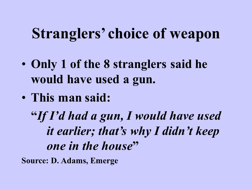 Stranglers' choice of weapon Only 1 of the 8 stranglers said he would have used a gun.