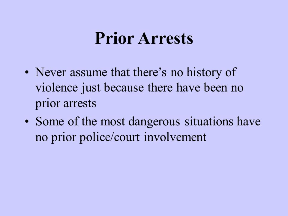 Prior Arrests Never assume that there's no history of violence just because there have been no prior arrests Some of the most dangerous situations have no prior police/court involvement