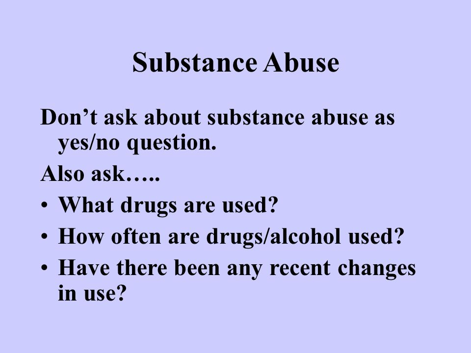 Substance Abuse Don't ask about substance abuse as yes/no question.