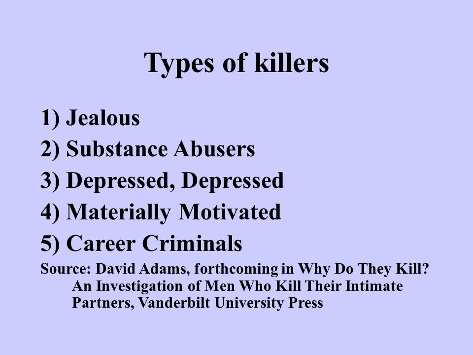 Types of killers 1) Jealous 2) Substance Abusers 3) Depressed, Depressed 4) Materially Motivated 5) Career Criminals Source: David Adams, forthcoming