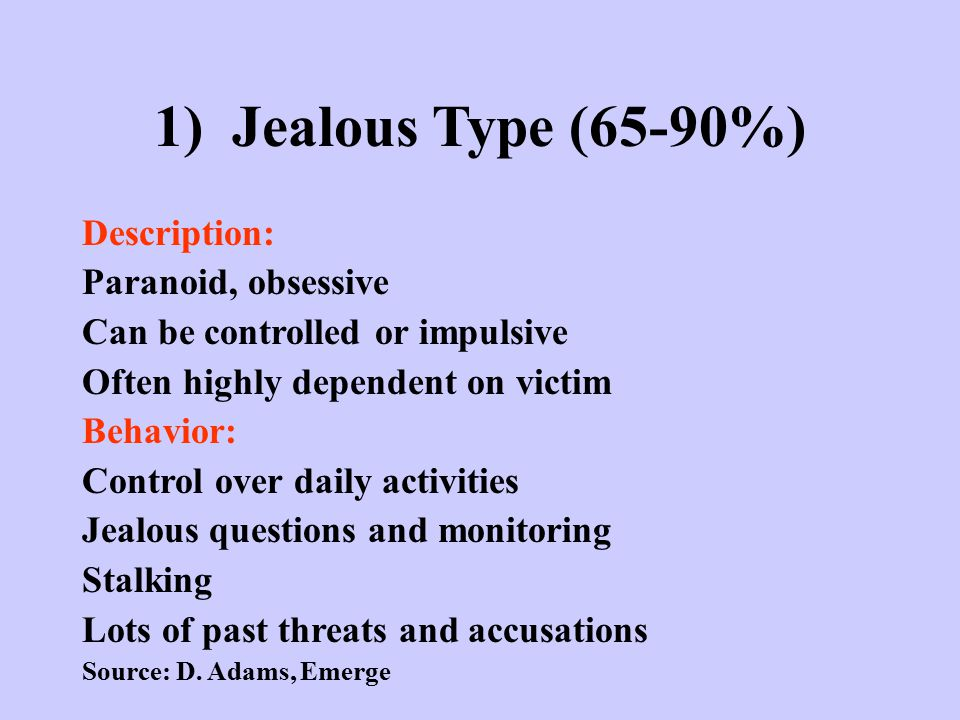 1) Jealous Type (65-90%) Description: Paranoid, obsessive Can be controlled or impulsive Often highly dependent on victim Behavior: Control over daily
