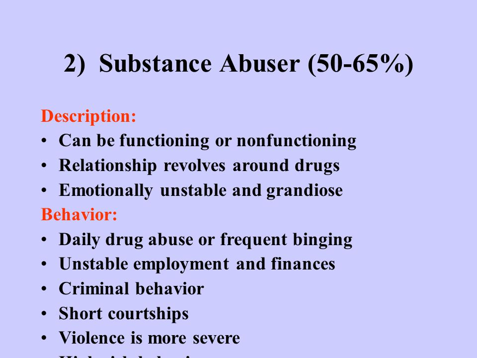 2) Substance Abuser (50-65%) Description: Can be functioning or nonfunctioning Relationship revolves around drugs Emotionally unstable and grandiose B
