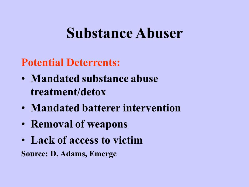 Substance Abuser Potential Deterrents: Mandated substance abuse treatment/detox Mandated batterer intervention Removal of weapons Lack of access to victim Source: D.