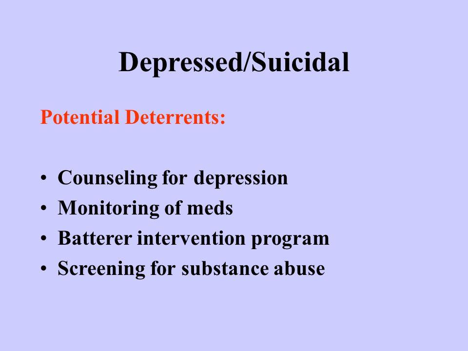 Depressed/Suicidal Potential Deterrents: Counseling for depression Monitoring of meds Batterer intervention program Screening for substance abuse