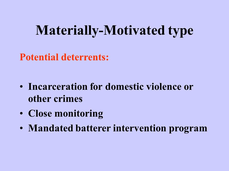 Materially-Motivated type Potential deterrents: Incarceration for domestic violence or other crimes Close monitoring Mandated batterer intervention program