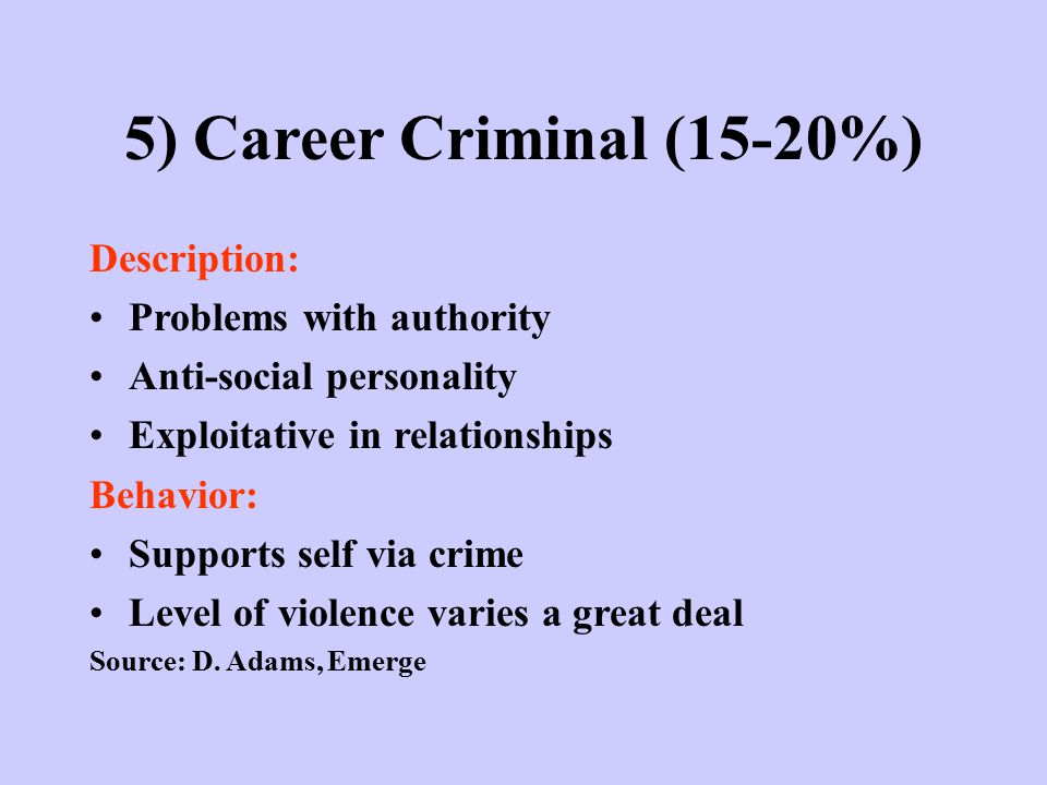 5) Career Criminal (15-20%) Description: Problems with authority Anti-social personality Exploitative in relationships Behavior: Supports self via crime Level of violence varies a great deal Source: D.